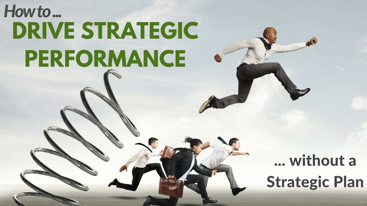 How to Drive Strategic Performance (without a strategic plan)